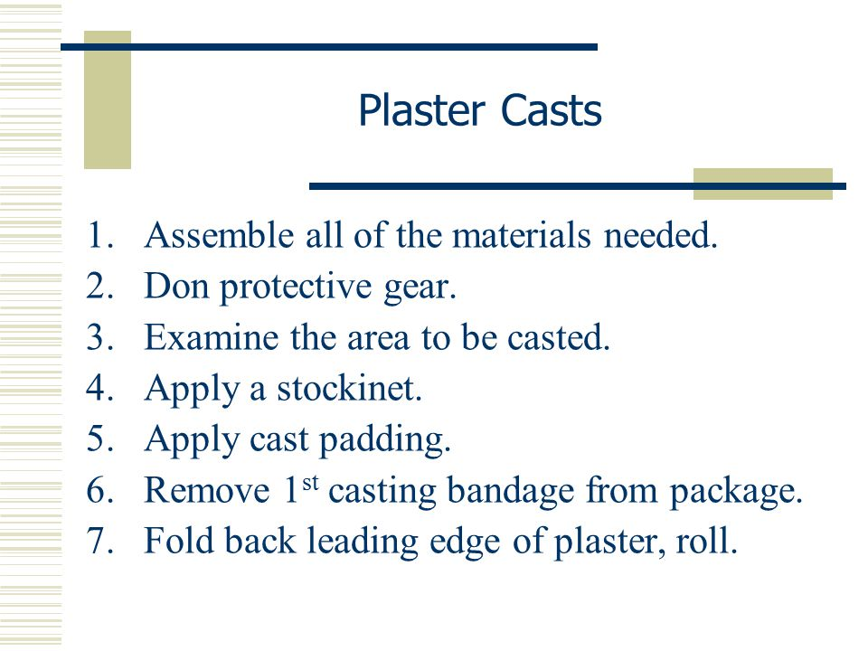 1.Assemble all of the materials needed. 2.Don protective gear. 3.Examine the area to be casted. 4.Apply a stockinet. 5.Apply cast padding. 6.Remove 1