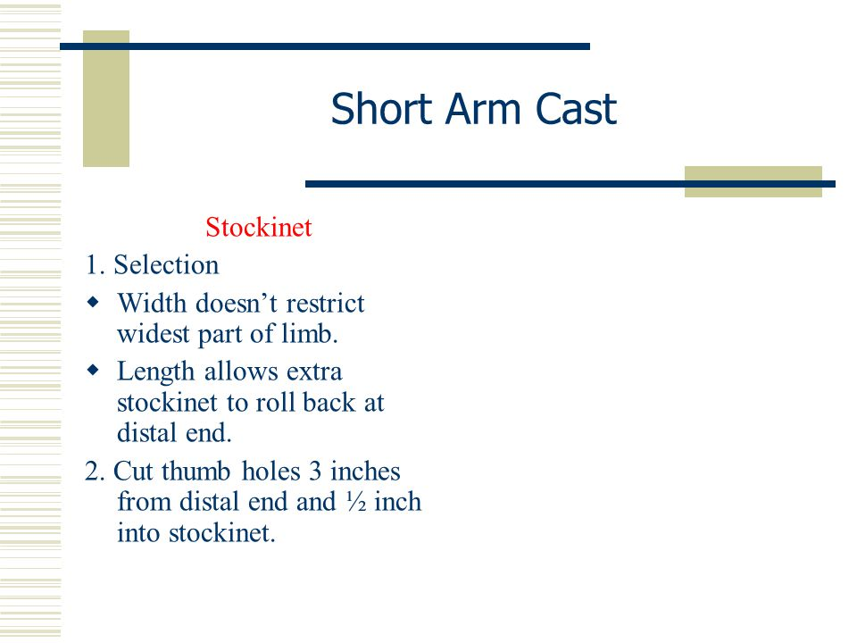Short Arm Cast Stockinet 1. Selection  Width doesn't restrict widest part of limb.  Length allows extra stockinet to roll back at distal end. 2. Cut