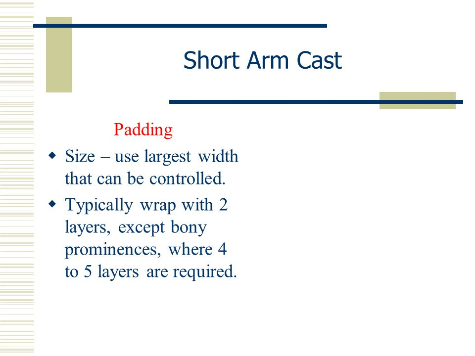 Short Arm Cast Padding  Size – use largest width that can be controlled.  Typically wrap with 2 layers, except bony prominences, where 4 to 5 layers