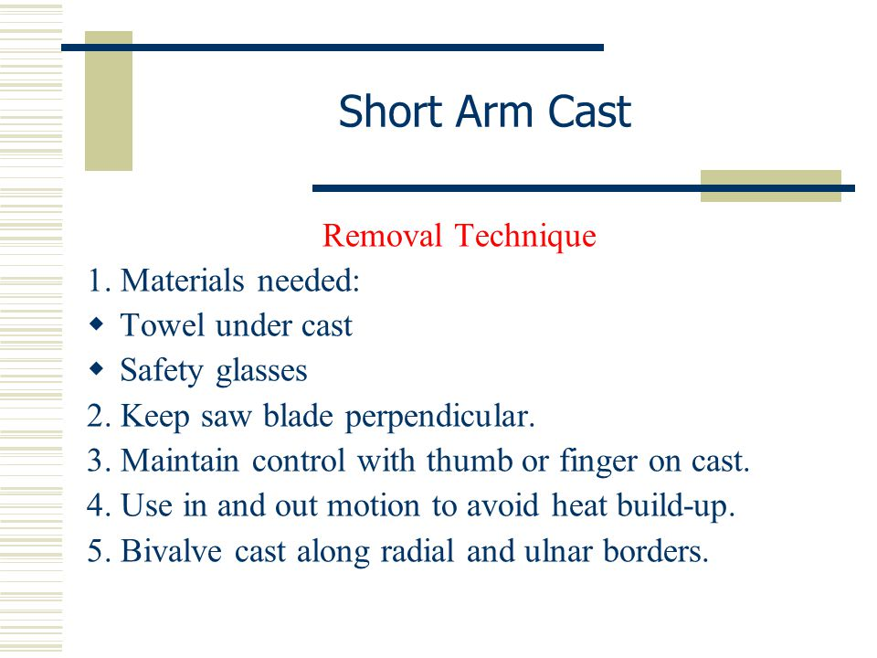 Short Arm Cast Removal Technique 1. Materials needed:  Towel under cast  Safety glasses 2. Keep saw blade perpendicular. 3. Maintain control with th