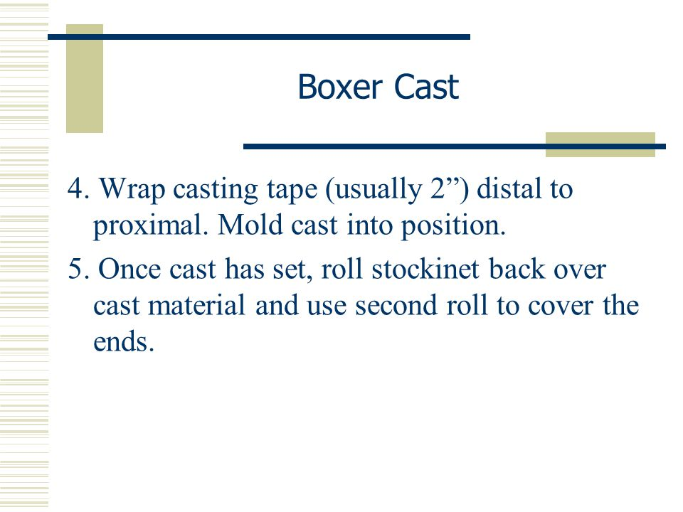 """Boxer Cast 4. Wrap casting tape (usually 2"""") distal to proximal. Mold cast into position. 5. Once cast has set, roll stockinet back over cast material"""