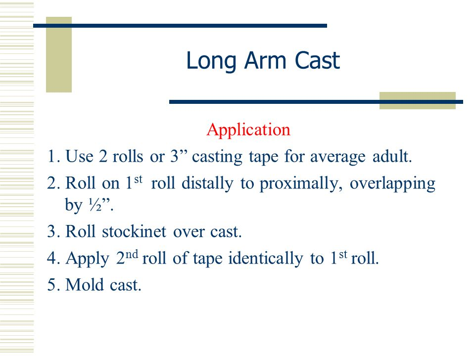"""Long Arm Cast Application 1. Use 2 rolls or 3"""" casting tape for average adult. 2. Roll on 1 st roll distally to proximally, overlapping by ½"""". 3. Roll"""