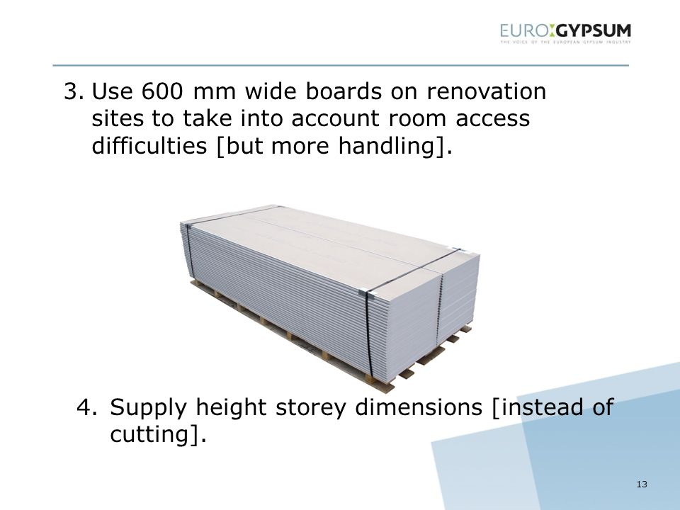 13 3.Use 600 mm wide boards on renovation sites to take into account room access difficulties [but more handling].