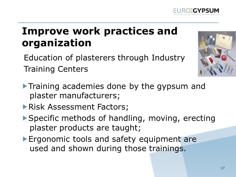 Improve work practices and organization  Training academies done by the gypsum and plaster manufacturers;  Risk Assessment Factors;  Specific methods of handling, moving, erecting plaster products are taught;  Ergonomic tools and safety equipment are used and shown during those trainings.