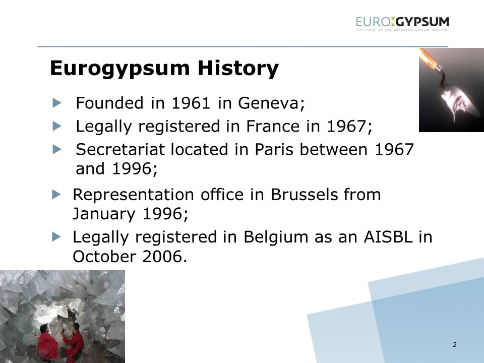 Eurogypsum History  Founded in 1961 in Geneva;  Legally registered in France in 1967;  Secretariat located in Paris between 1967 and 1996; 2  Representation office in Brussels from January 1996;  Legally registered in Belgium as an AISBL in October 2006.
