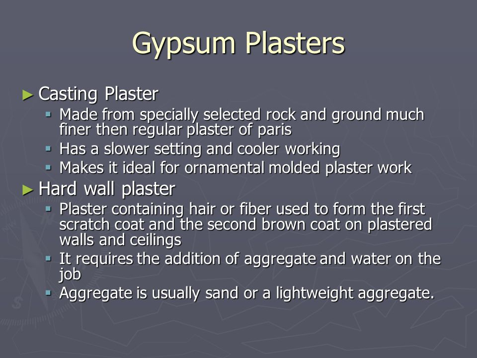 Gypsum Plasters ► Casting Plaster  Made from specially selected rock and ground much finer then regular plaster of paris  Has a slower setting and cooler working  Makes it ideal for ornamental molded plaster work ► Hard wall plaster  Plaster containing hair or fiber used to form the first scratch coat and the second brown coat on plastered walls and ceilings  It requires the addition of aggregate and water on the job  Aggregate is usually sand or a lightweight aggregate.