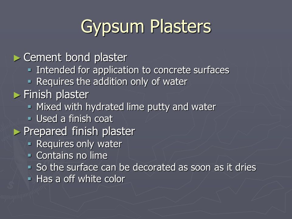 Gypsum Plasters ► Cement bond plaster  Intended for application to concrete surfaces  Requires the addition only of water ► Finish plaster  Mixed with hydrated lime putty and water  Used a finish coat ► Prepared finish plaster  Requires only water  Contains no lime  So the surface can be decorated as soon as it dries  Has a off white color