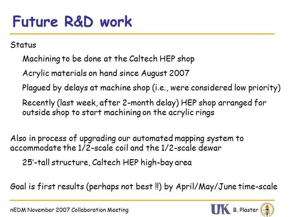 Future R&D work B. PlasternEDM November 2007 Collaboration Meeting Status Acrylic materials on hand since August 2007 Machining to be done at the Calt