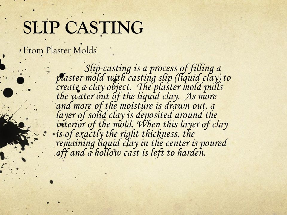 SLIP CASTING From Plaster Molds Slip-casting is a process of filling a plaster mold with casting slip (liquid clay) to create a clay object.