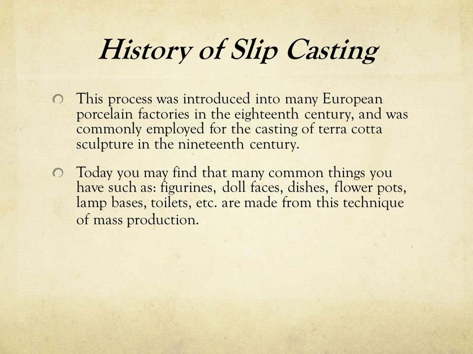 History of Slip Casting This process was introduced into many European porcelain factories in the eighteenth century, and was commonly employed for the casting of terra cotta sculpture in the nineteenth century.