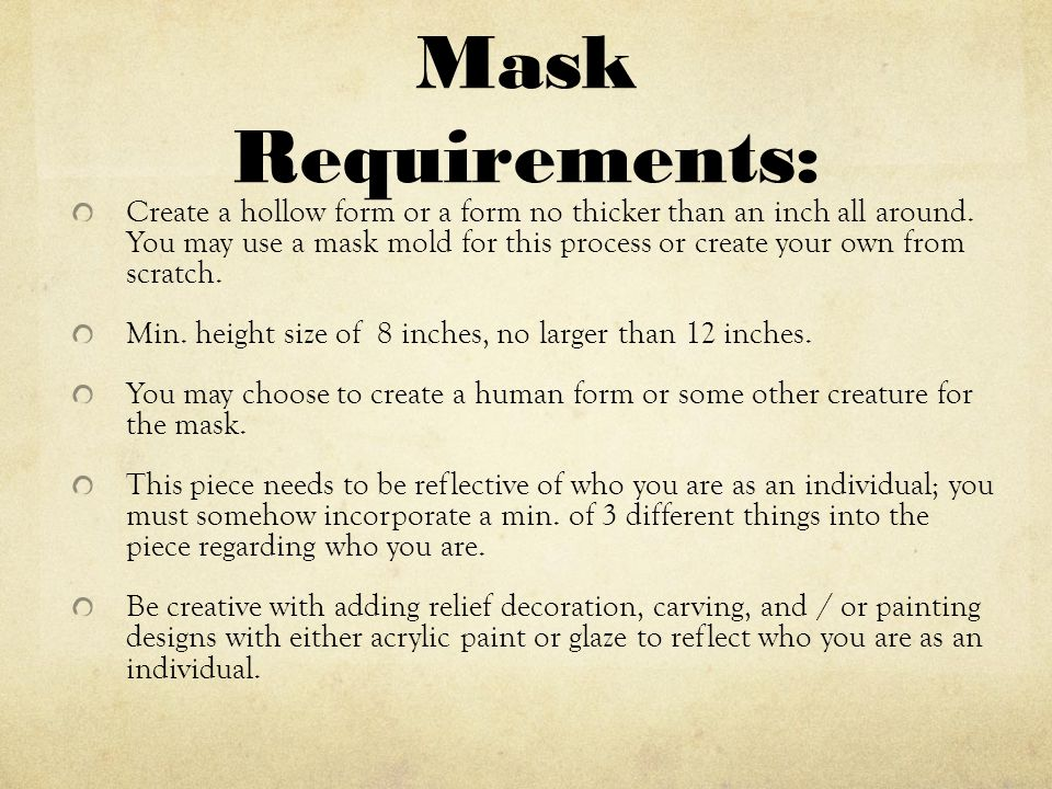 Mask Requirements: Create a hollow form or a form no thicker than an inch all around.