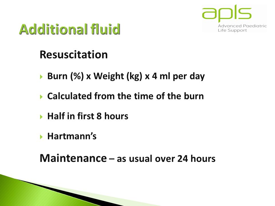 Resuscitation  Burn (%) x Weight (kg) x 4 ml per day  Calculated from the time of the burn  Half in first 8 hours  Hartmann's Maintenance – as usual over 24 hours