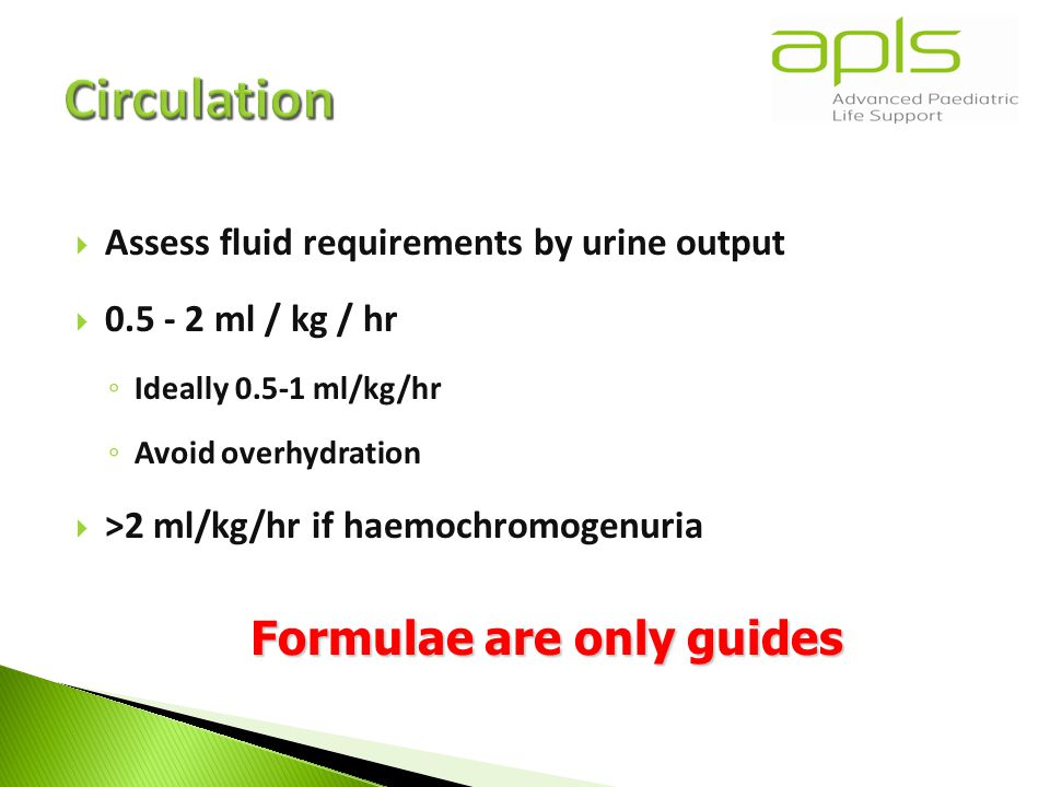  Assess fluid requirements by urine output  0.5 - 2 ml / kg / hr ◦ Ideally 0.5-1 ml/kg/hr ◦ Avoid overhydration  >2 ml/kg/hr if haemochromogenuria Formulae are only guides