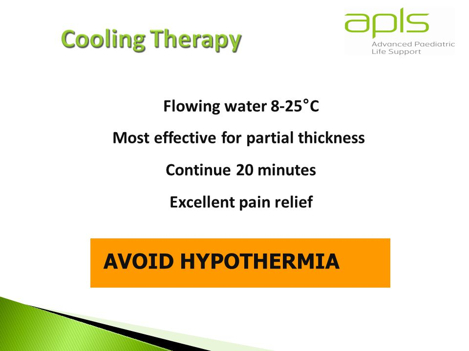 Flowing water 8-25°C Most effective for partial thickness Continue 20 minutes Excellent pain relief AVOID HYPOTHERMIA
