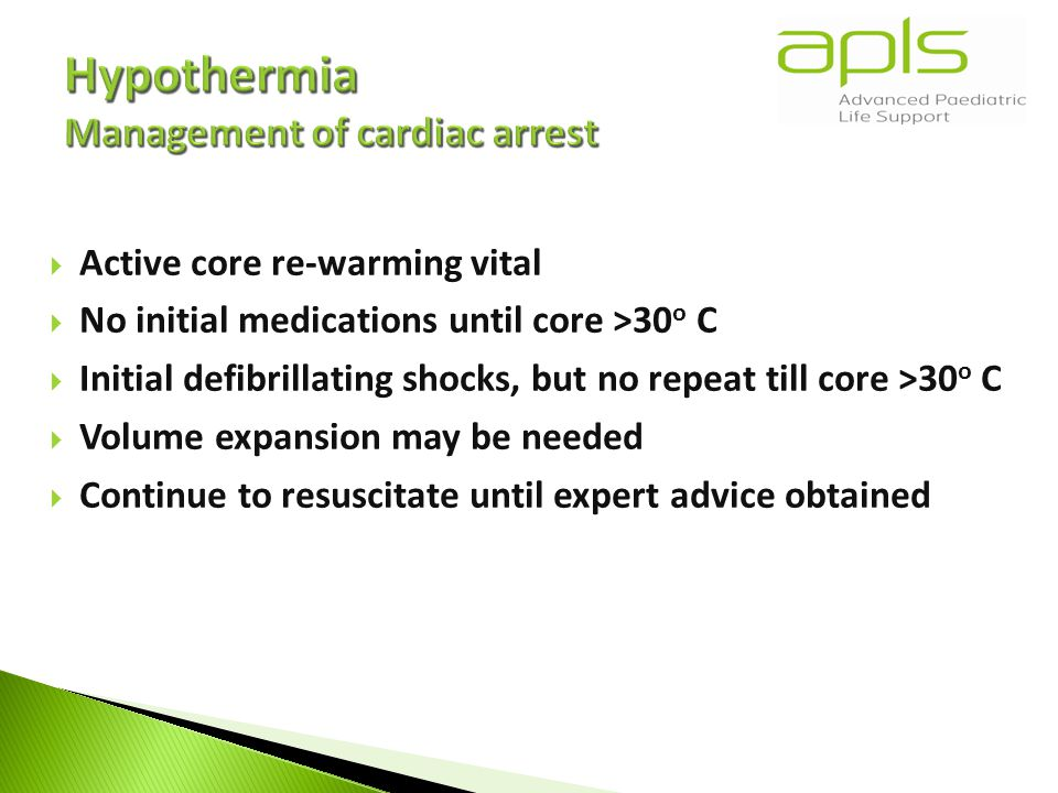  Active core re-warming vital  No initial medications until core >30 o C  Initial defibrillating shocks, but no repeat till core >30 o C  Volume expansion may be needed  Continue to resuscitate until expert advice obtained