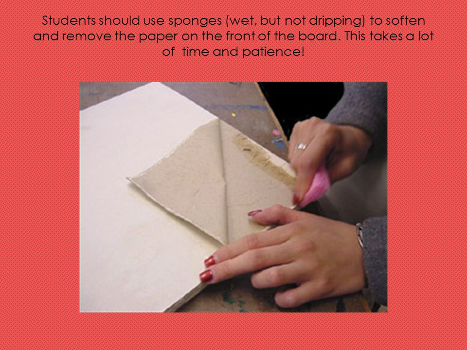Students should use sponges (wet, but not dripping) to soften and remove the paper on the front of the board. This takes a lot of time and patience!