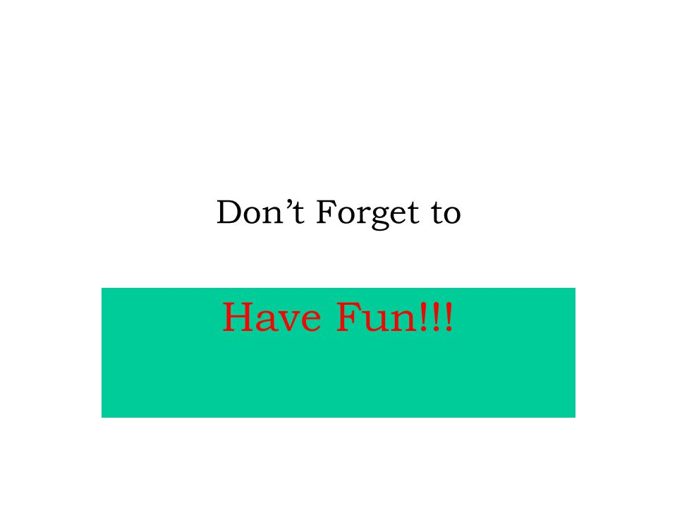 Don't Forget to Have Fun!!!
