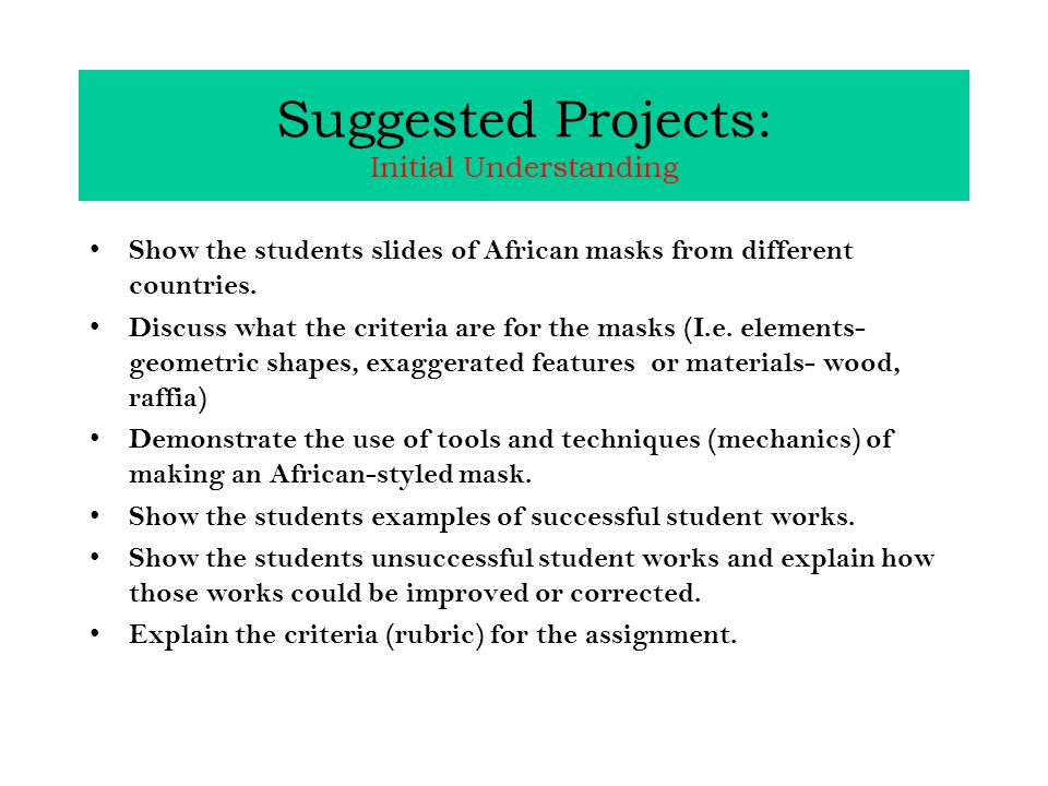 Suggested Projects: Initial Understanding Show the students slides of African masks from different countries.