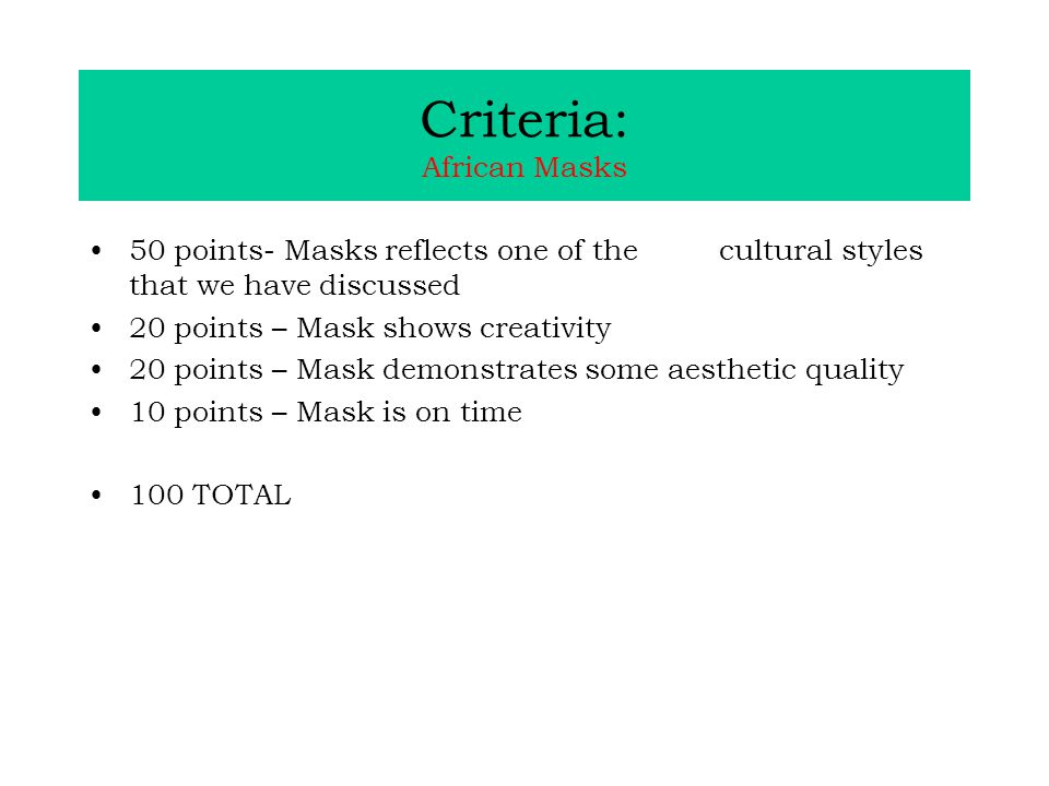 Criteria: African Masks 50 points- Masks reflects one of the cultural styles that we have discussed 20 points – Mask shows creativity 20 points – Mask demonstrates some aesthetic quality 10 points – Mask is on time 100 TOTAL