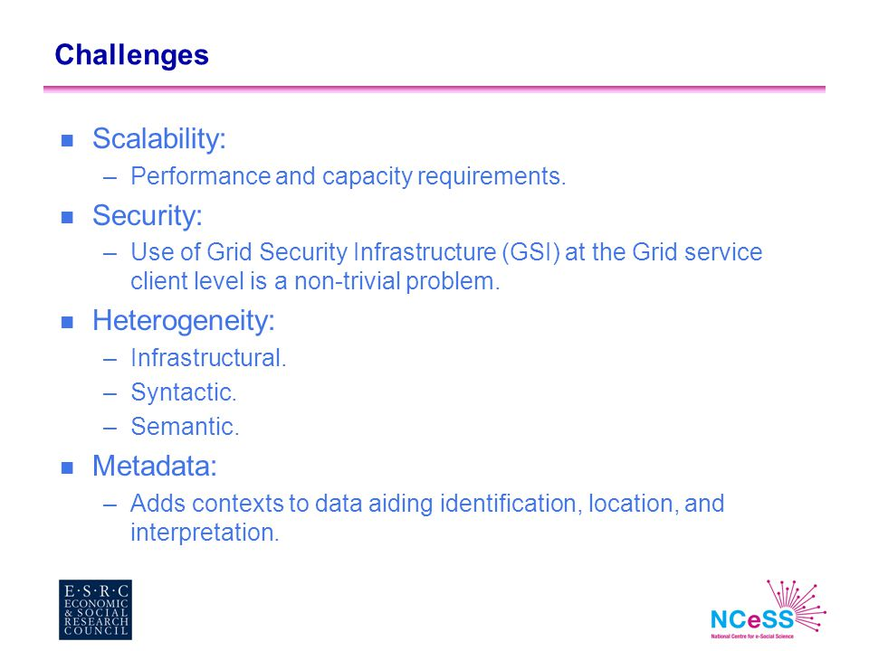 Challenges n Scalability: –Performance and capacity requirements. n Security: –Use of Grid Security Infrastructure (GSI) at the Grid service client le