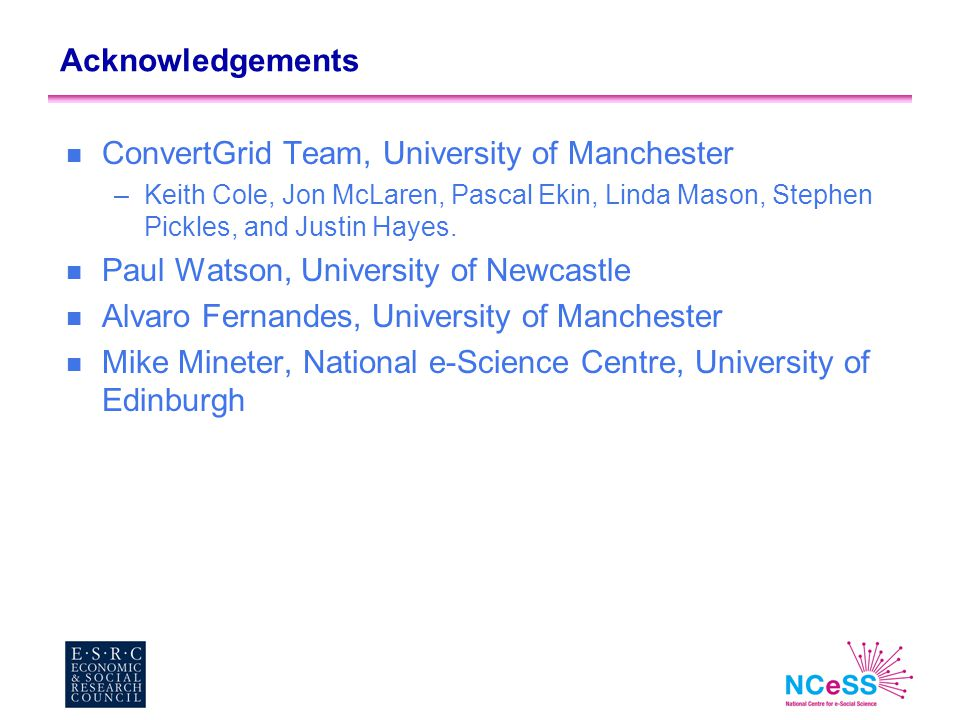 Acknowledgements n ConvertGrid Team, University of Manchester –Keith Cole, Jon McLaren, Pascal Ekin, Linda Mason, Stephen Pickles, and Justin Hayes. n