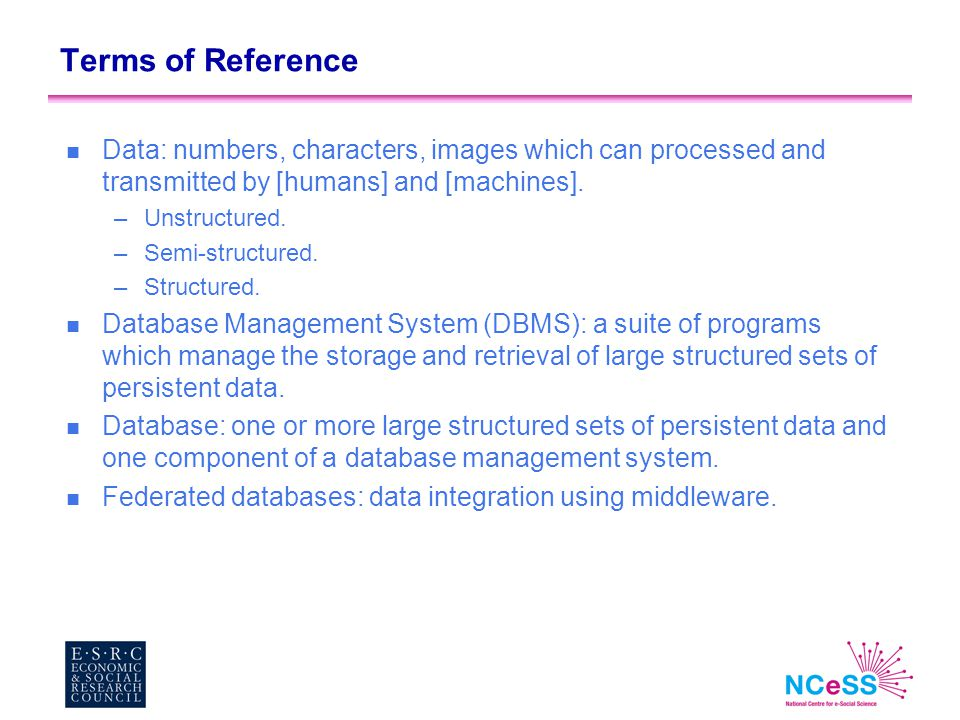 Terms of Reference n Data: numbers, characters, images which can processed and transmitted by [humans] and [machines]. –Unstructured. –Semi-structured