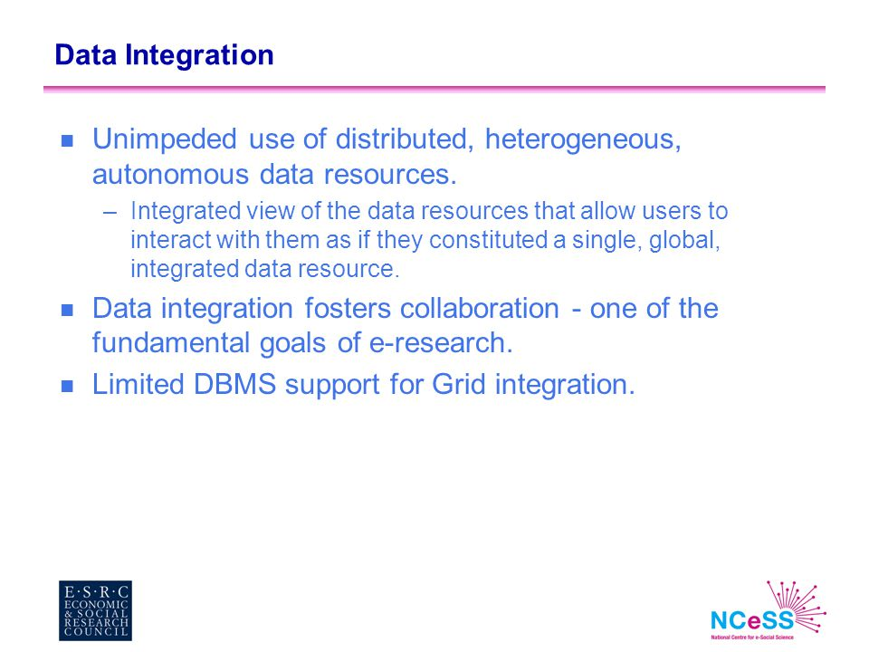 Data Integration n Unimpeded use of distributed, heterogeneous, autonomous data resources. –Integrated view of the data resources that allow users to