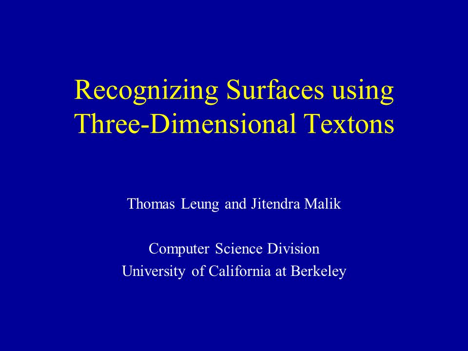 Recognizing Surfaces using Three-Dimensional Textons Thomas Leung and Jitendra Malik Computer Science Division University of California at Berkeley