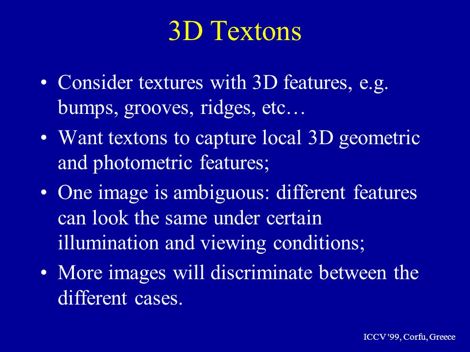 ICCV 99, Corfu, Greece 3D Textons Consider textures with 3D features, e.g.