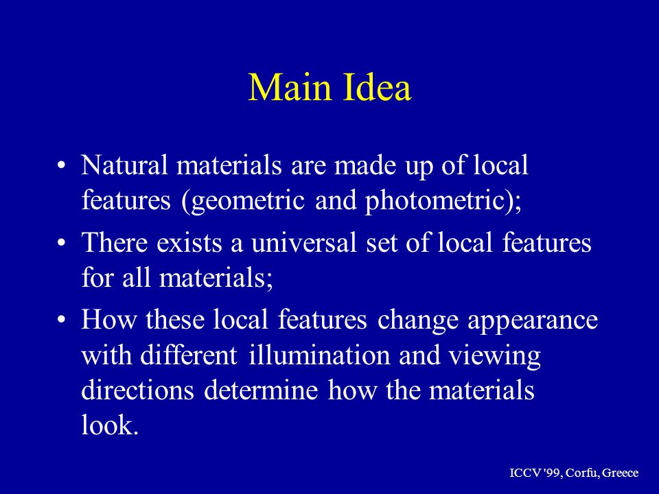 ICCV 99, Corfu, Greece Main Idea Natural materials are made up of local features (geometric and photometric); There exists a universal set of local features for all materials; How these local features change appearance with different illumination and viewing directions determine how the materials look.