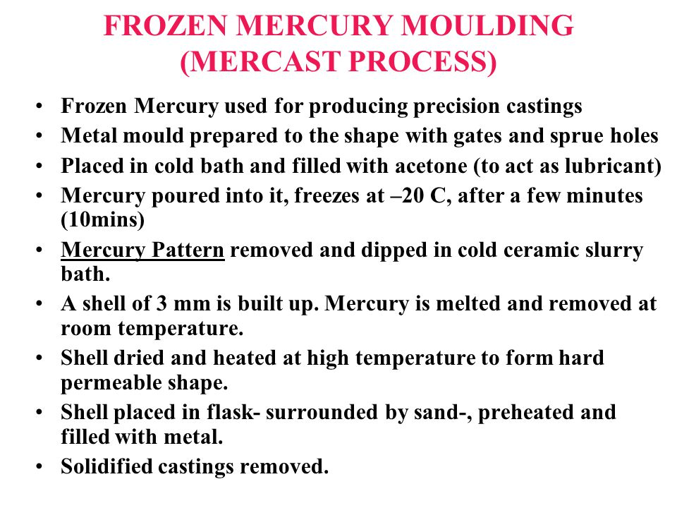FROZEN MERCURY MOULDING (MERCAST PROCESS) Frozen Mercury used for producing precision castings Metal mould prepared to the shape with gates and sprue holes Placed in cold bath and filled with acetone (to act as lubricant) Mercury poured into it, freezes at –20 C, after a few minutes (10mins) Mercury Pattern removed and dipped in cold ceramic slurry bath.