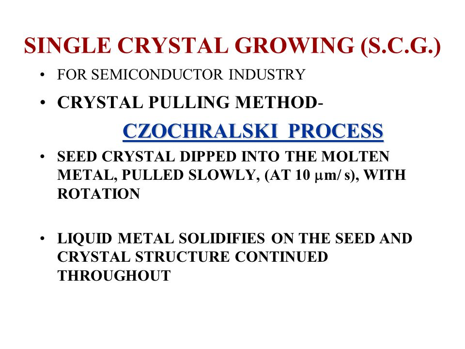 SINGLE CRYSTAL GROWING (S.C.G.) FOR SEMICONDUCTOR INDUSTRY CRYSTAL PULLING METHOD- CZOCHRALSKI PROCESS CZOCHRALSKI PROCESS SEED CRYSTAL DIPPED INTO THE MOLTEN METAL, PULLED SLOWLY, (AT 10  m/ s), WITH ROTATION LIQUID METAL SOLIDIFIES ON THE SEED AND CRYSTAL STRUCTURE CONTINUED THROUGHOUT