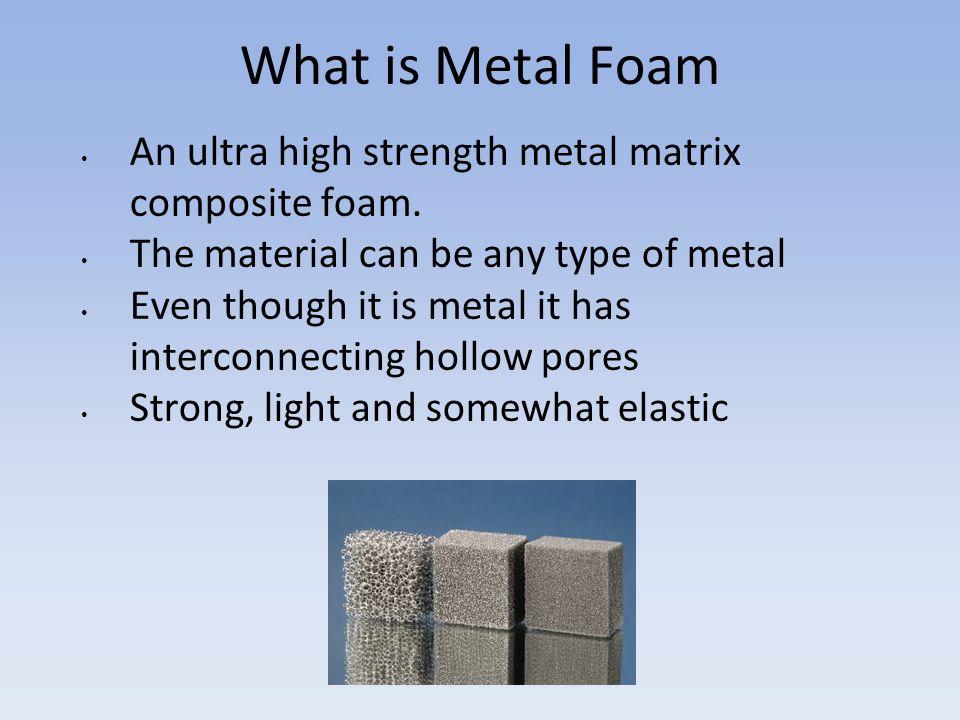 What is Metal Foam An ultra high strength metal matrix composite foam.