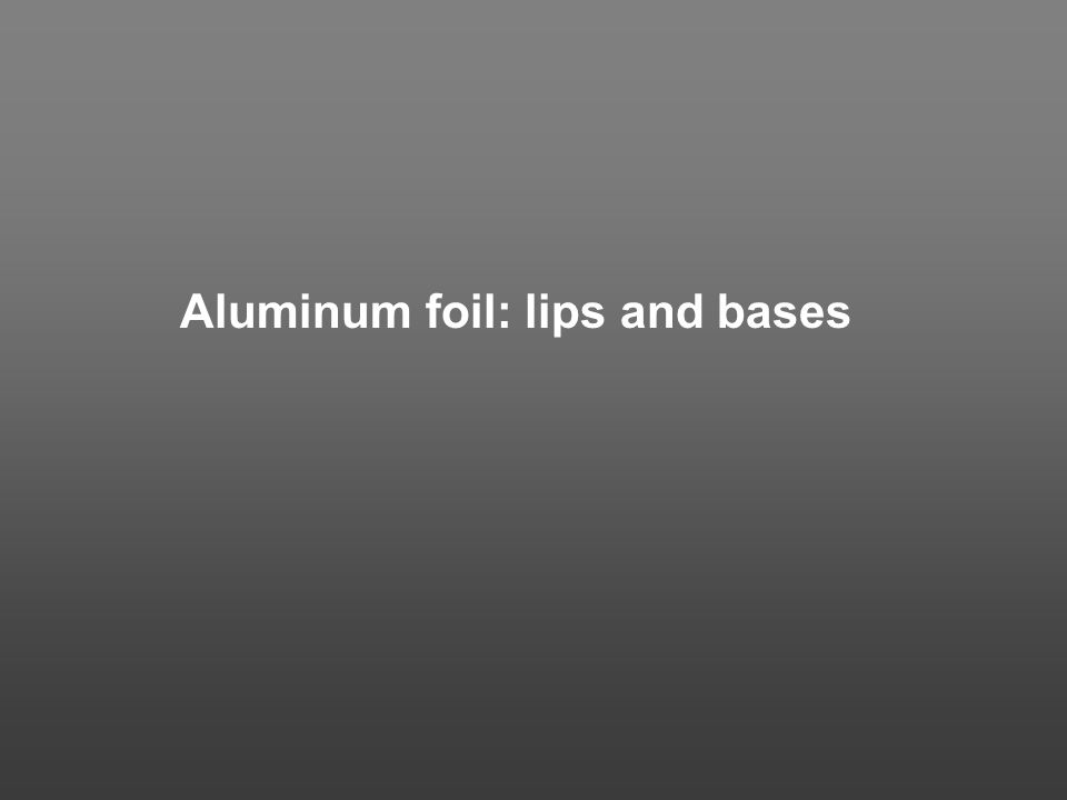 Aluminum foil: lips and bases