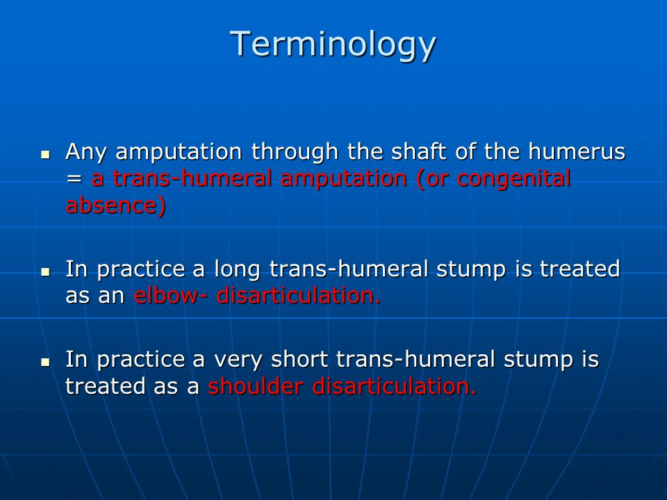 Terminology Any amputation through the shaft of the humerus = a trans-humeral amputation (or congenital absence) Any amputation through the shaft of the humerus = a trans-humeral amputation (or congenital absence) In practice a long trans-humeral stump is treated as an elbow- disarticulation.