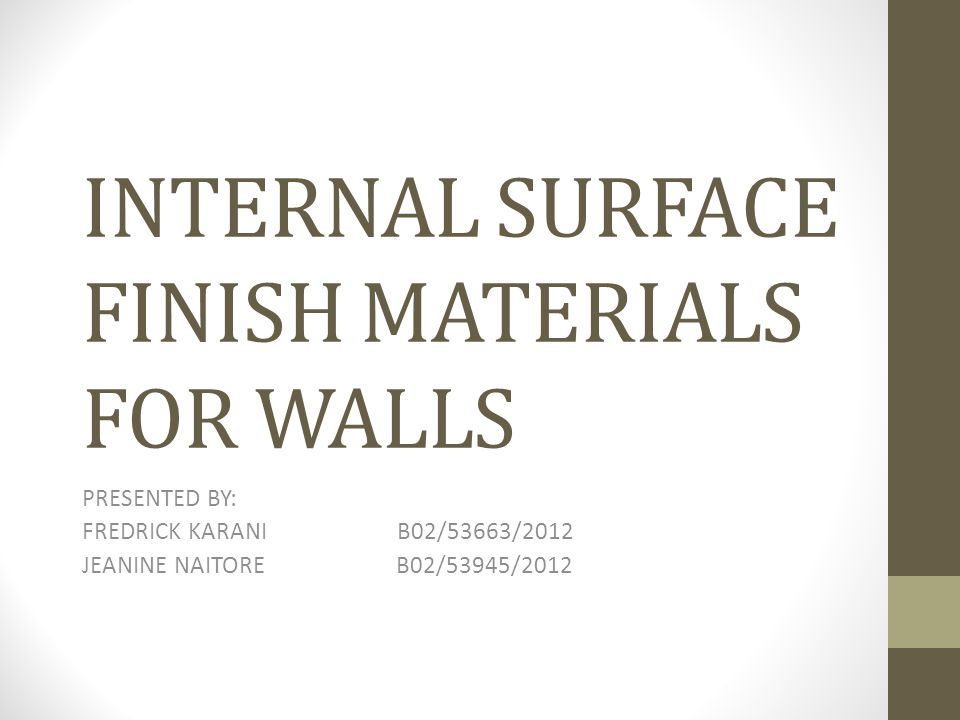 INTERNAL SURFACE FINISH MATERIALS FOR WALLS PRESENTED BY: FREDRICK KARANI B02/53663/2012 JEANINE NAITORE B02/53945/2012