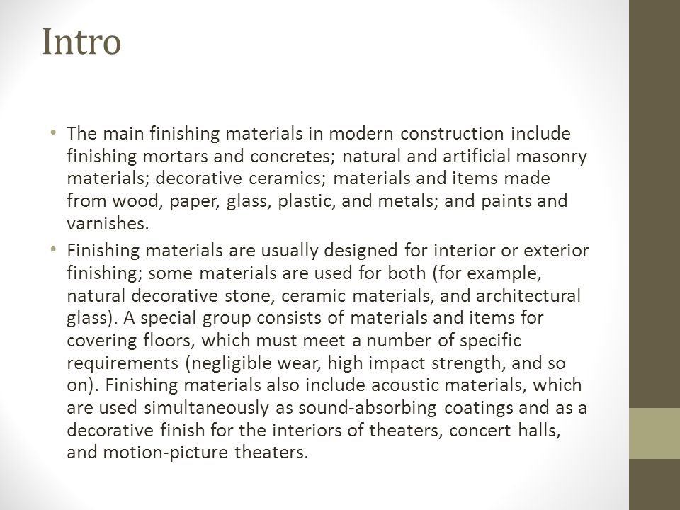 Intro The main finishing materials in modern construction include finishing mortars and concretes; natural and artificial masonry materials; decorative ceramics; materials and items made from wood, paper, glass, plastic, and metals; and paints and varnishes.