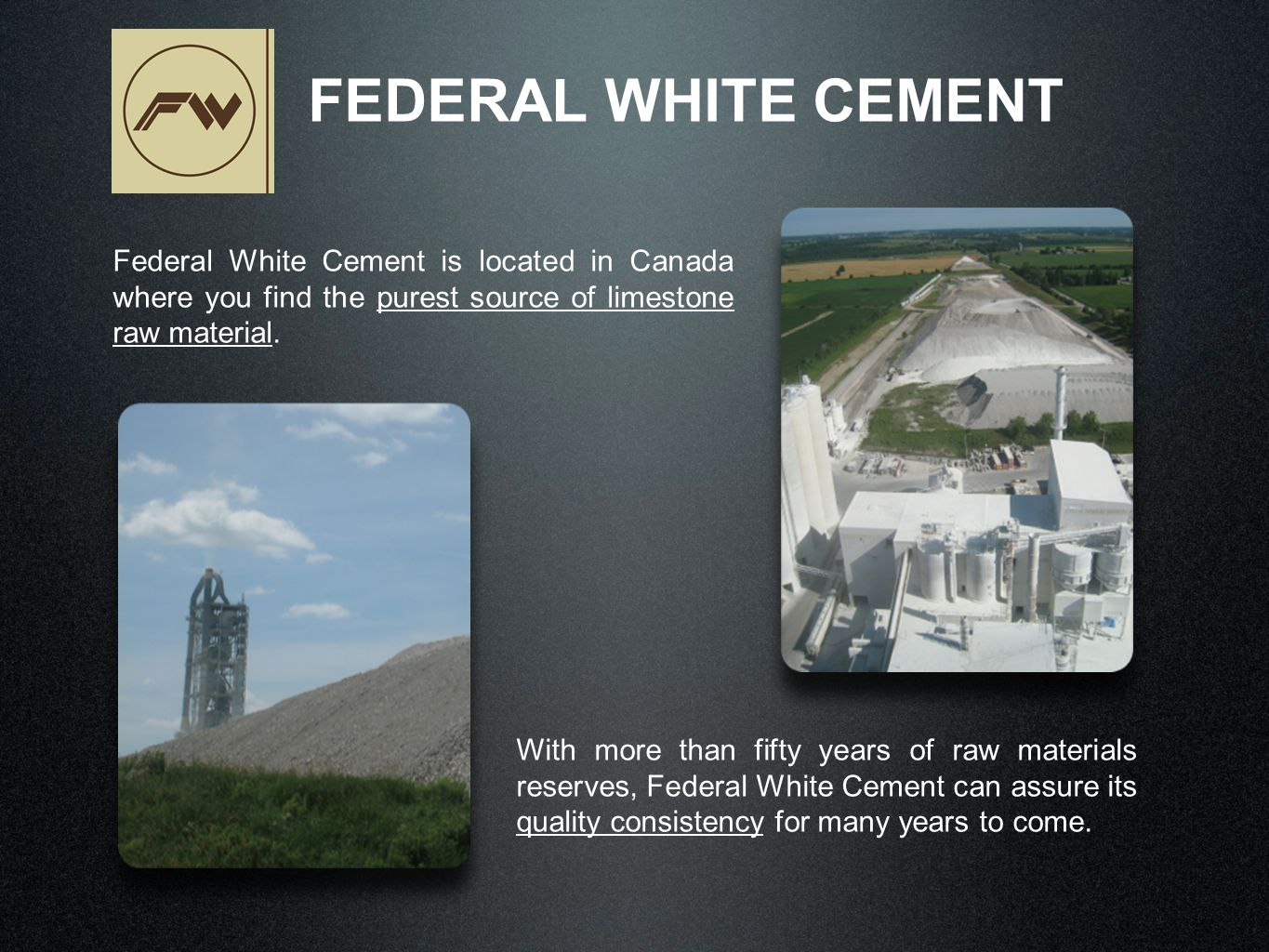Federal White Cement is located in Canada where you find the purest source of limestone raw material. FEDERAL WHITE CEMENT With more than fifty years