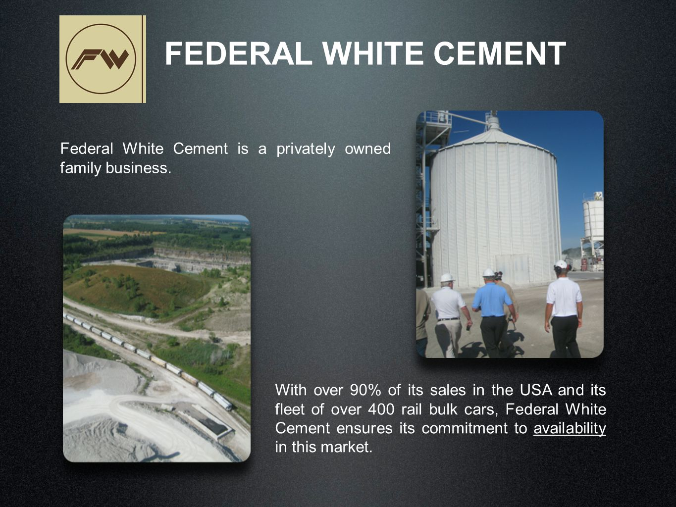 Federal White Cement is a privately owned family business. FEDERAL WHITE CEMENT With over 90% of its sales in the USA and its fleet of over 400 rail b