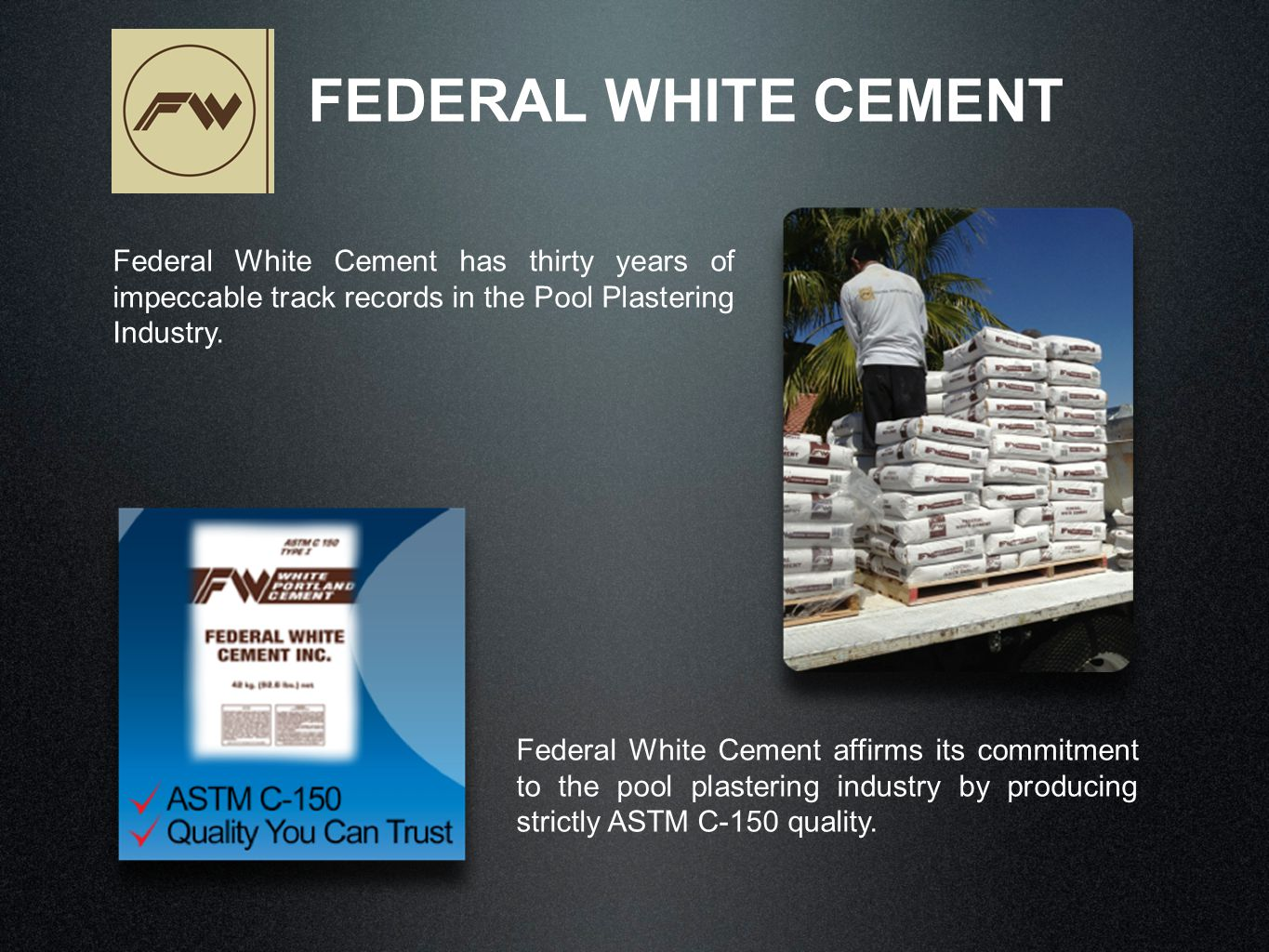Federal White Cement has thirty years of impeccable track records in the Pool Plastering Industry. FEDERAL WHITE CEMENT Federal White Cement affirms i