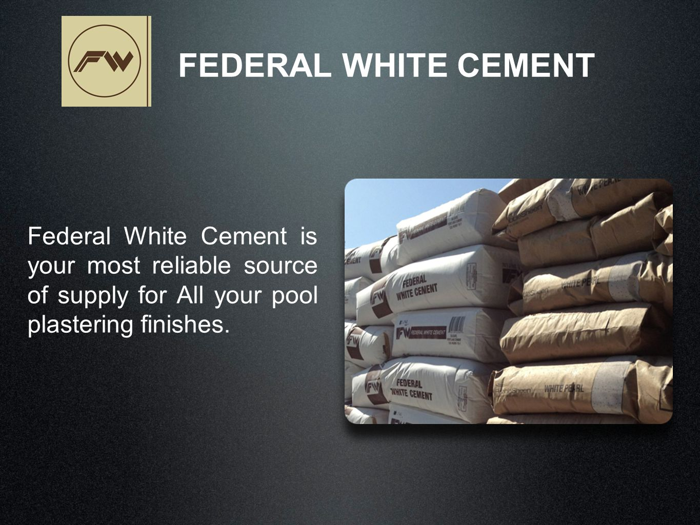 FEDERAL WHITE CEMENT Federal White Cement is your most reliable source of supply for All your pool plastering finishes.