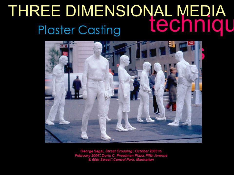 THREE DIMENSIONAL MEDIA techniqu es Plaster Casting George Segal, Street Crossing October 2003 to February 2004 Doris C.