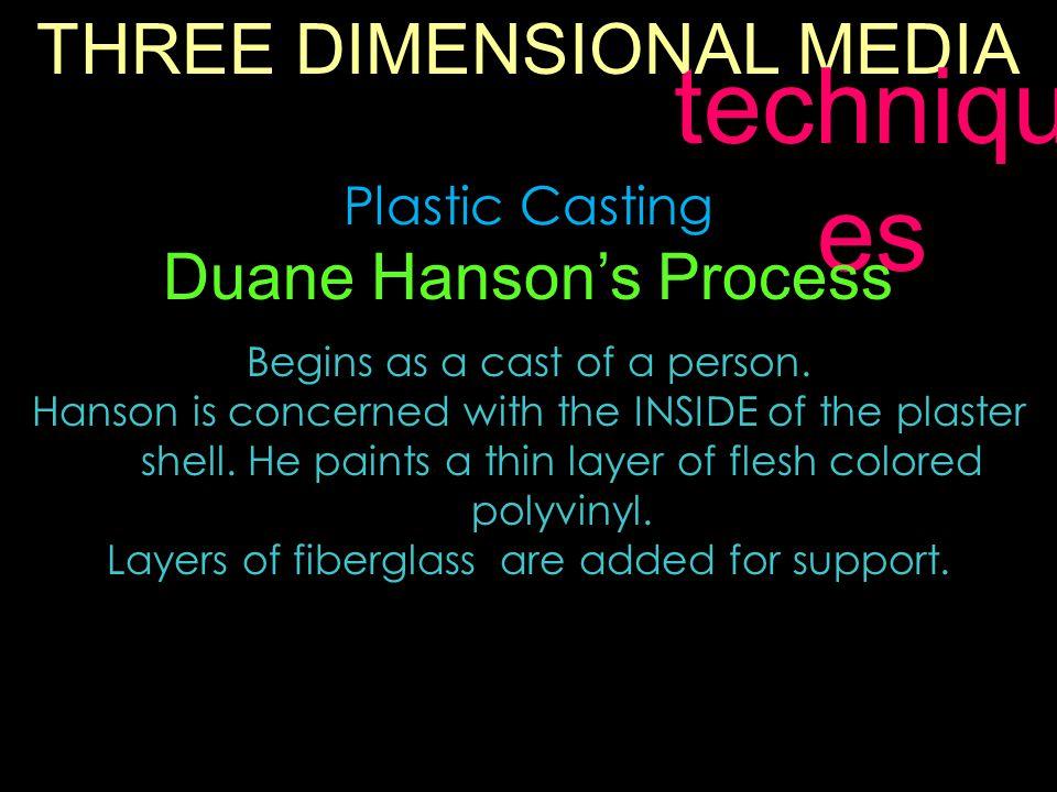 THREE DIMENSIONAL MEDIA techniqu es Plastic Casting Duane Hanson's Process Begins as a cast of a person.
