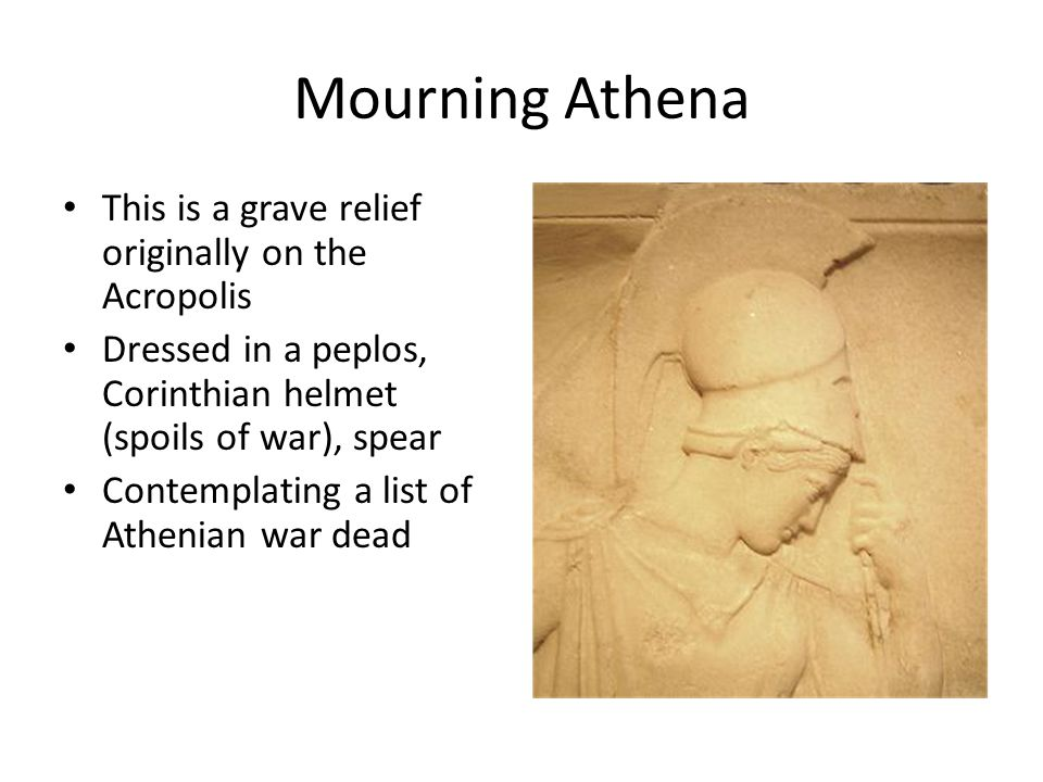 This is a grave relief originally on the Acropolis Dressed in a peplos, Corinthian helmet (spoils of war), spear Contemplating a list of Athenian war dead