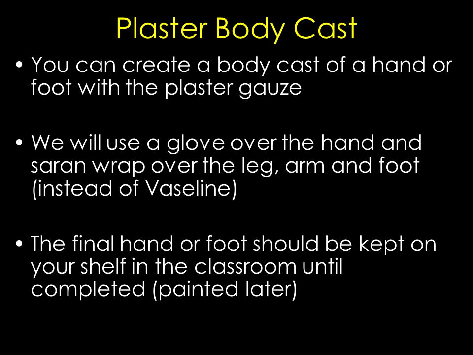 You can create a body cast of a hand or foot with the plaster gauze We will use a glove over the hand and saran wrap over the leg, arm and foot (instead of Vaseline) The final hand or foot should be kept on your shelf in the classroom until completed (painted later)