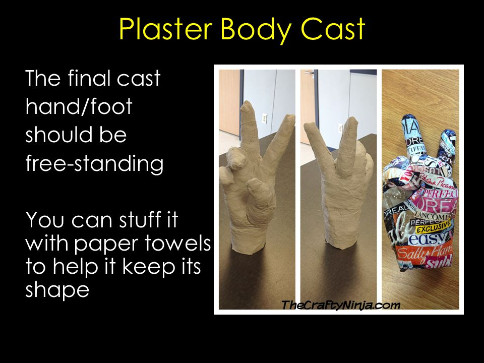 Plaster Body Cast The final cast hand/foot should be free-standing You can stuff it with paper towels to help it keep its shape