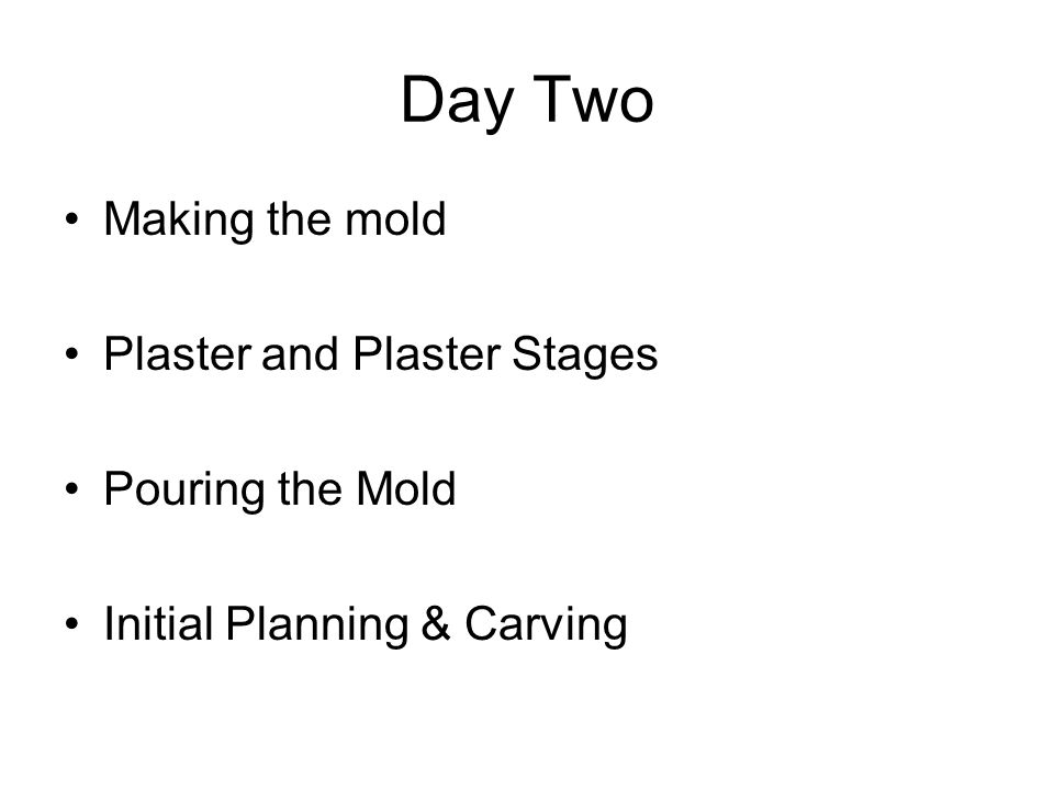 Day Two Making the mold Plaster and Plaster Stages Pouring the Mold Initial Planning & Carving