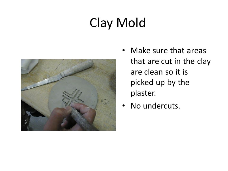 Clay Mold The mold should be an inch or more thick so it does not dry out.