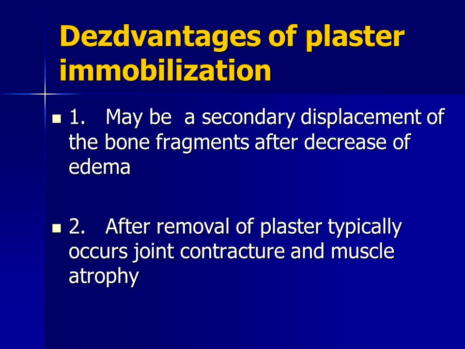 Dezdvantages of plaster immobilization 1. May be a secondary displacement of the bone fragments after decrease of edema 1. May be a secondary displace