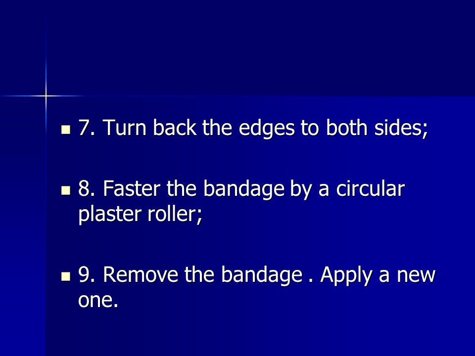 7. Turn back the edges to both sides; 7. Turn back the edges to both sides; 8. Faster the bandage by a circular plaster roller; 8. Faster the bandage